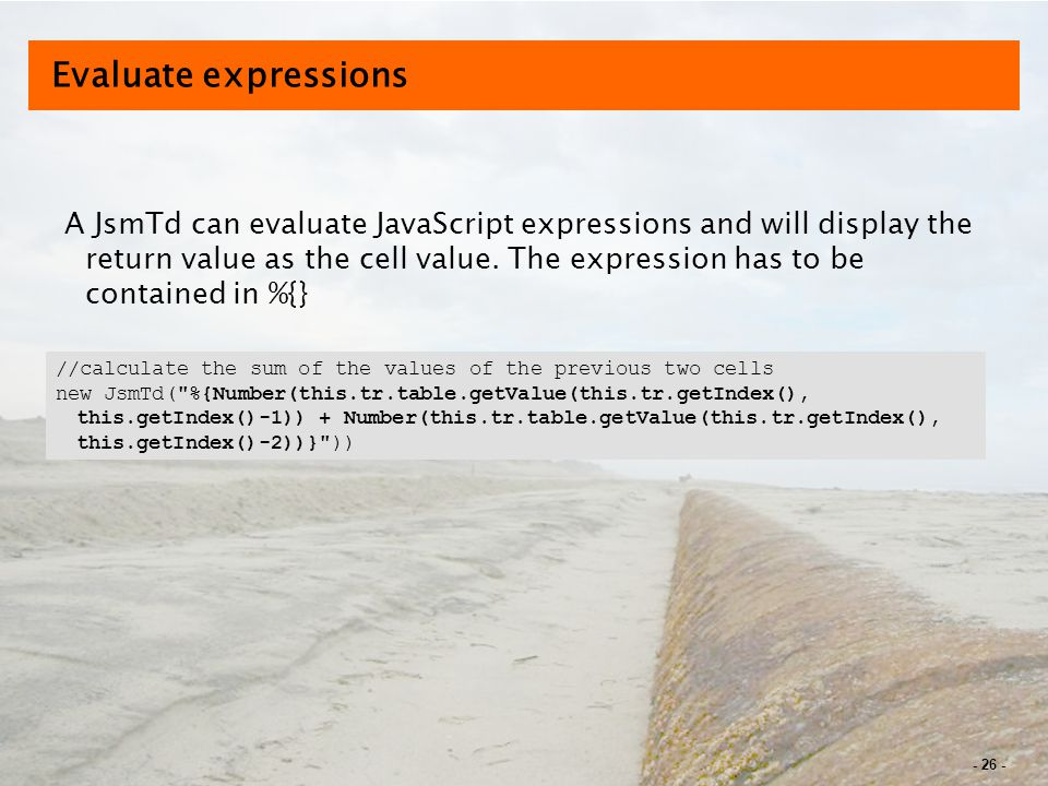 - 26 - Evaluate expressions A JsmTd can evaluate JavaScript expressions and will display the return value as the cell value.