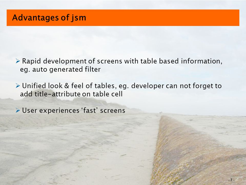 - 3 - Advantages of jsm  Rapid development of screens with table based information, eg.