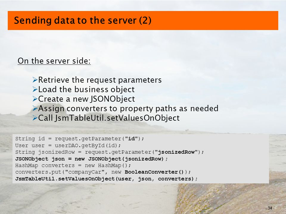 - 34 - Sending data to the server (2) On the server side:  Retrieve the request parameters  Load the business object  Create a new JSONObject  Assign converters to property paths as needed  Call JsmTableUtil.setValuesOnObject String id = request.getParameter( id ); User user = userDAO.getById(id); String jsonizedRow = request.getParameter( jsonizedRow ); JSONObject json = new JSONObject(jsonizedRow); HashMap converters = new HashMap(); converters.put( companyCar , new BooleanConverter()); JsmTableUtil.setValuesOnObject(user, json, converters);