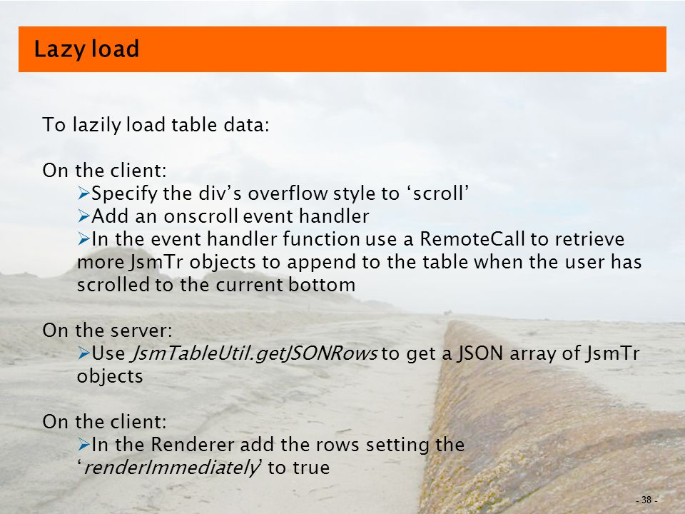 - 38 - Lazy load To lazily load table data: On the client:  Specify the div's overflow style to 'scroll'  Add an onscroll event handler  In the event handler function use a RemoteCall to retrieve more JsmTr objects to append to the table when the user has scrolled to the current bottom On the server:  Use JsmTableUtil.getJSONRows to get a JSON array of JsmTr objects On the client:  In the Renderer add the rows setting the 'renderImmediately' to true
