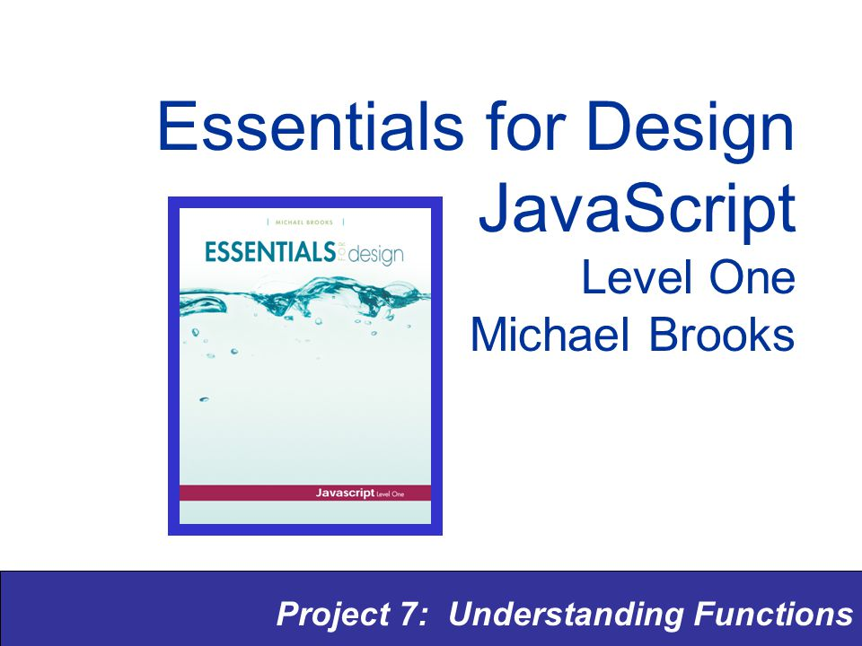 Project 7: Understanding Functions Essentials for Design JavaScript Level One Michael Brooks