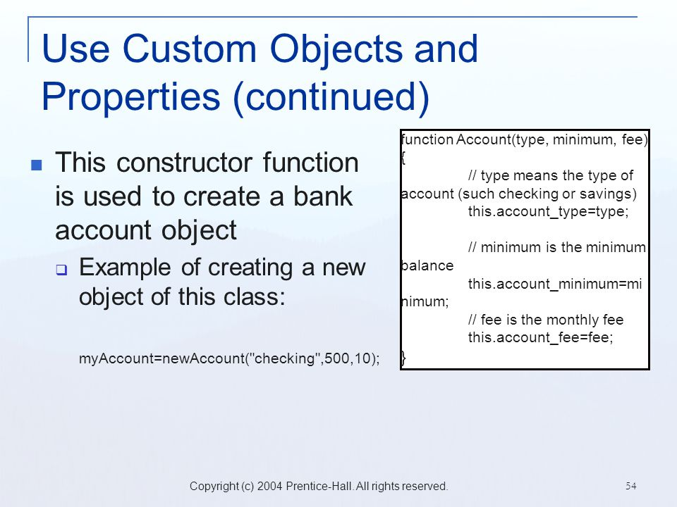 Copyright (c) 2004 Prentice-Hall. All rights reserved. 54 Use Custom Objects and Properties (continued) This constructor function is used to create a