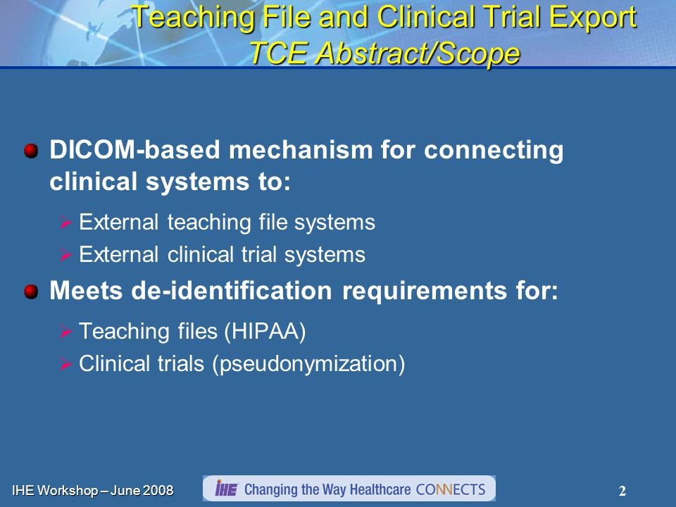 IHE Workshop – June 2008 2 Teaching File and Clinical Trial Export TCE Abstract/Scope DICOM-based mechanism for connecting clinical systems to:  External teaching file systems  External clinical trial systems Meets de-identification requirements for:  Teaching files (HIPAA)  Clinical trials (pseudonymization)