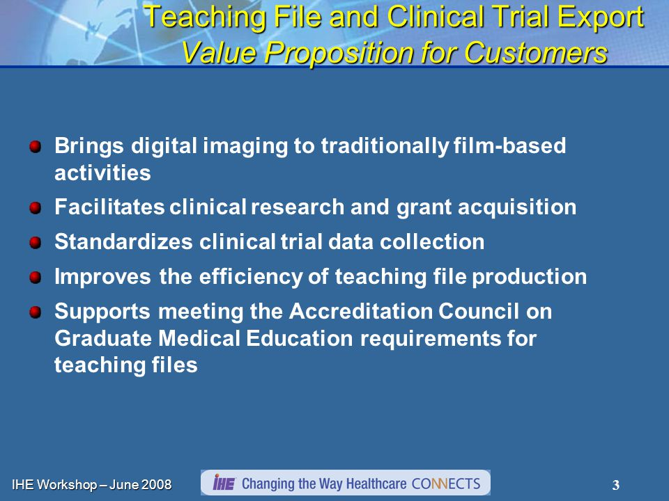 IHE Workshop – June 2008 3 Teaching File and Clinical Trial Export Value Proposition for Customers Brings digital imaging to traditionally film-based activities Facilitates clinical research and grant acquisition Standardizes clinical trial data collection Improves the efficiency of teaching file production Supports meeting the Accreditation Council on Graduate Medical Education requirements for teaching files