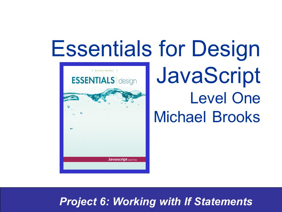 Project 6: Working with If Statements Essentials for Design JavaScript Level One Michael Brooks