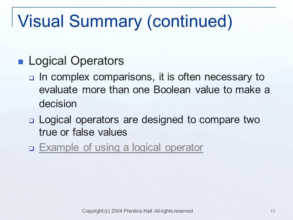 Copyright (c) 2004 Prentice-Hall. All rights reserved. 11 Visual Summary (continued) Logical Operators  In complex comparisons, it is often necessary