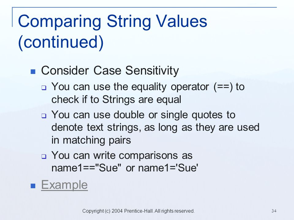 Copyright (c) 2004 Prentice-Hall. All rights reserved. 34 Comparing String Values (continued) Consider Case Sensitivity  You can use the equality ope