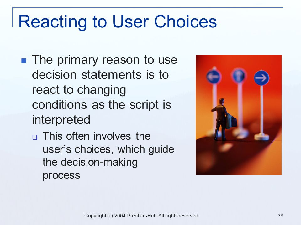 Copyright (c) 2004 Prentice-Hall. All rights reserved. 38 Reacting to User Choices The primary reason to use decision statements is to react to changi