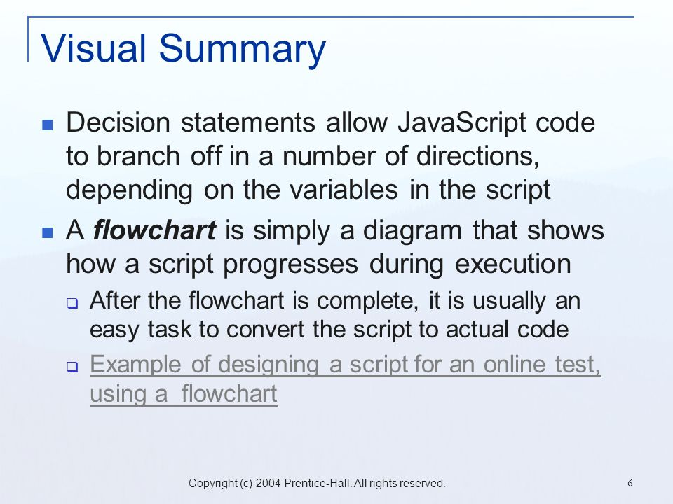 Copyright (c) 2004 Prentice-Hall. All rights reserved. 6 Visual Summary Decision statements allow JavaScript code to branch off in a number of directi