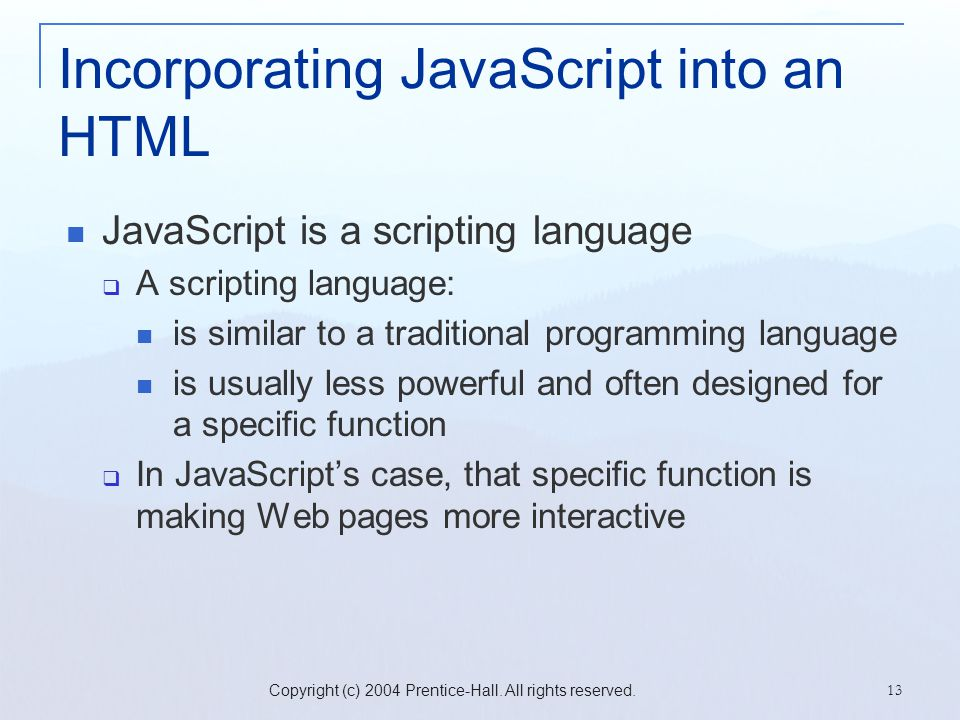 Copyright (c) 2004 Prentice-Hall. All rights reserved. 13 Incorporating JavaScript into an HTML JavaScript is a scripting language  A scripting langu