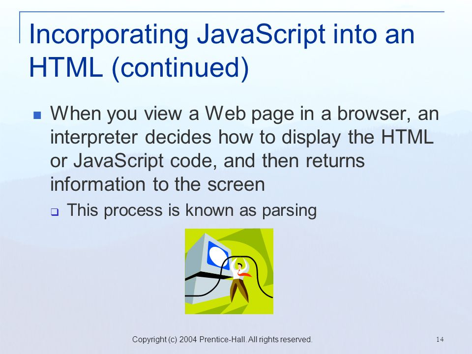 Copyright (c) 2004 Prentice-Hall. All rights reserved. 14 Incorporating JavaScript into an HTML (continued) When you view a Web page in a browser, an
