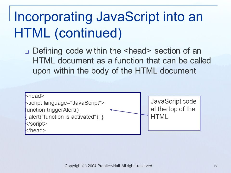 Copyright (c) 2004 Prentice-Hall. All rights reserved. 19 Incorporating JavaScript into an HTML (continued)  Defining code within the section of an H