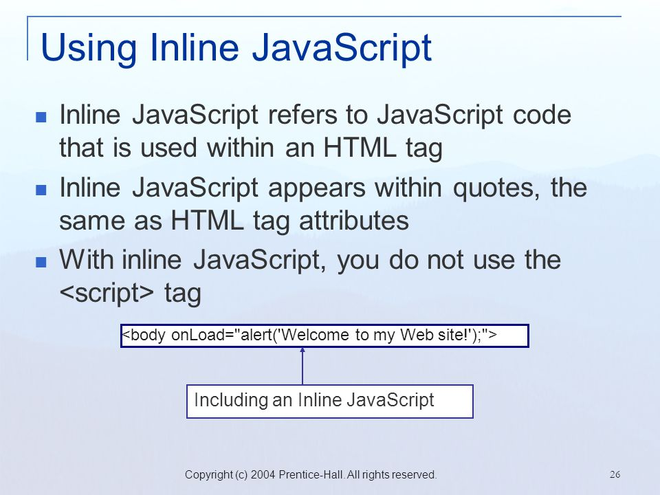 Copyright (c) 2004 Prentice-Hall. All rights reserved. 26 Using Inline JavaScript Inline JavaScript refers to JavaScript code that is used within an H