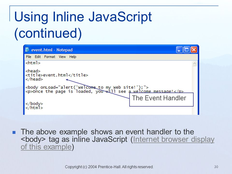 Copyright (c) 2004 Prentice-Hall. All rights reserved. 30 Using Inline JavaScript (continued) The above example shows an event handler to the tag as i