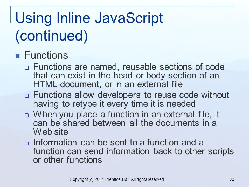 Copyright (c) 2004 Prentice-Hall. All rights reserved. 32 Using Inline JavaScript (continued) Functions  Functions are named, reusable sections of co