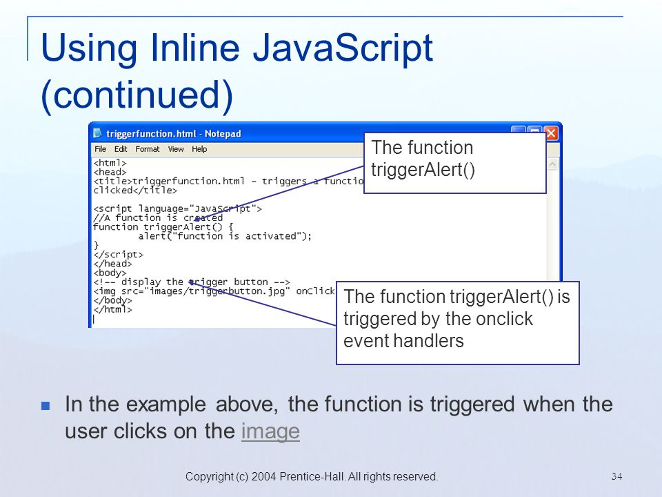 Copyright (c) 2004 Prentice-Hall. All rights reserved. 34 Using Inline JavaScript (continued) In the example above, the function is triggered when the