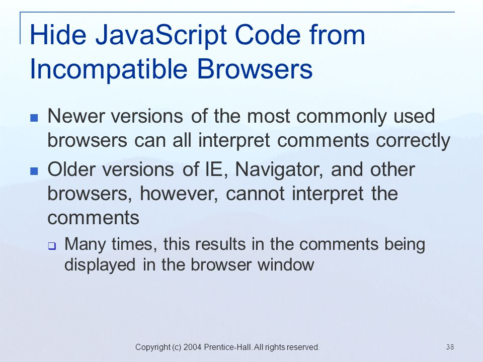 Copyright (c) 2004 Prentice-Hall. All rights reserved. 38 Hide JavaScript Code from Incompatible Browsers Newer versions of the most commonly used bro