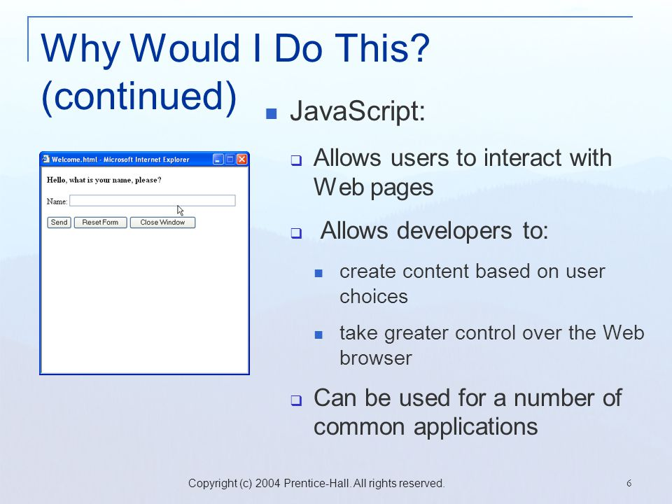 Copyright (c) 2004 Prentice-Hall. All rights reserved. 6 Why Would I Do This? (continued) JavaScript:  Allows users to interact with Web pages  Allo