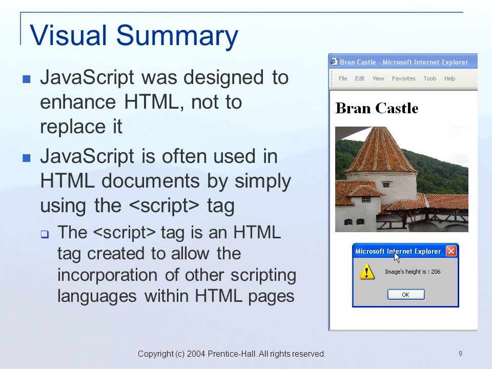 Copyright (c) 2004 Prentice-Hall. All rights reserved. 9 Visual Summary JavaScript was designed to enhance HTML, not to replace it JavaScript is often