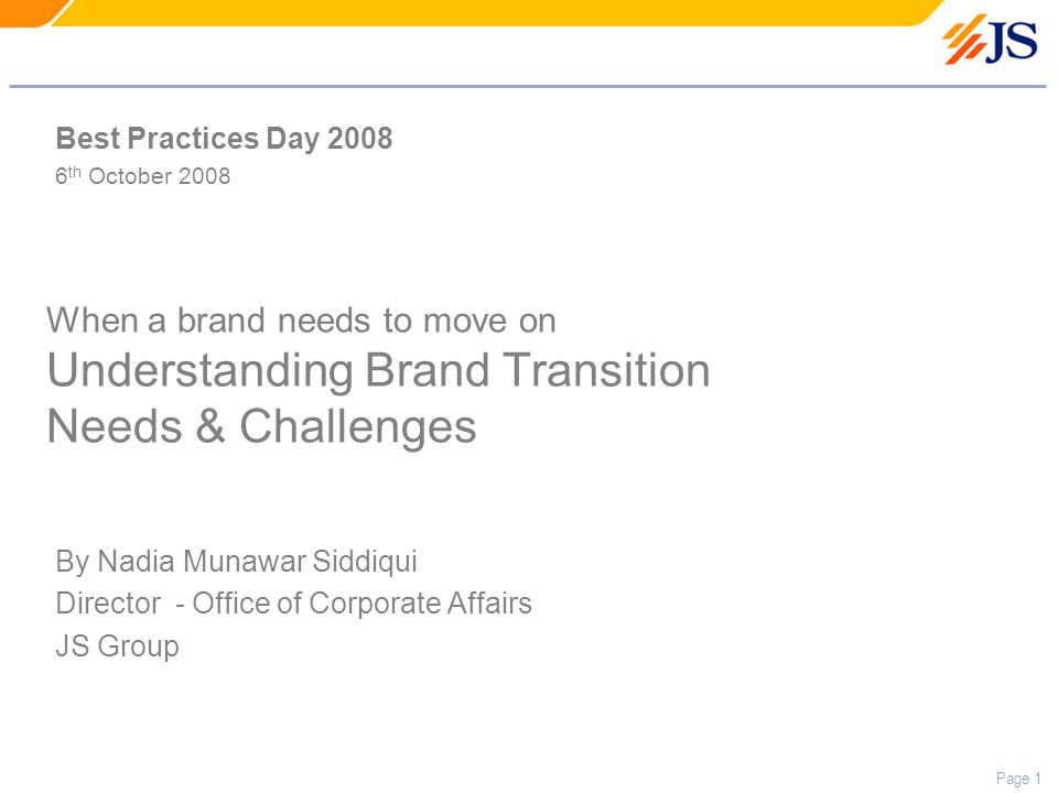 Page 1 When a brand needs to move on Understanding Brand Transition Needs & Challenges By Nadia Munawar Siddiqui Director - Office of Corporate Affairs JS Group Best Practices Day 2008 6 th October 2008