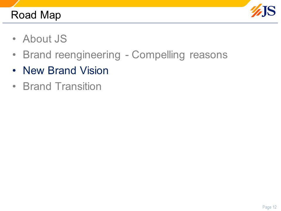 Page 12 Road Map About JS Brand reengineering - Compelling reasons New Brand Vision Brand Transition