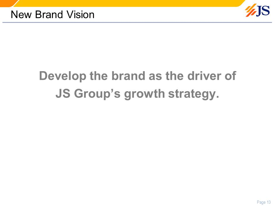 Page 13 New Brand Vision Develop the brand as the driver of JS Group's growth strategy.