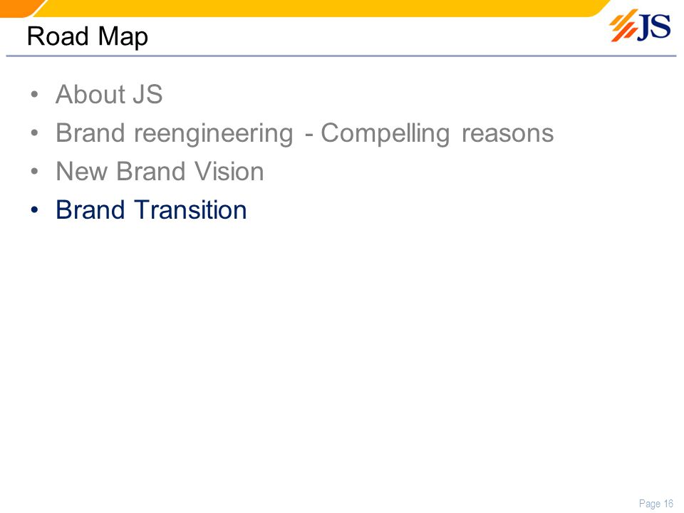 Page 16 Road Map About JS Brand reengineering - Compelling reasons New Brand Vision Brand Transition