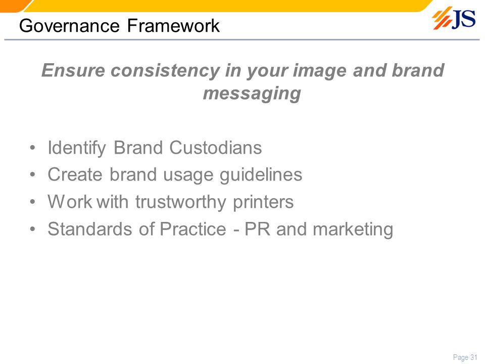 Page 31 Governance Framework Ensure consistency in your image and brand messaging Identify Brand Custodians Create brand usage guidelines Work with trustworthy printers Standards of Practice - PR and marketing