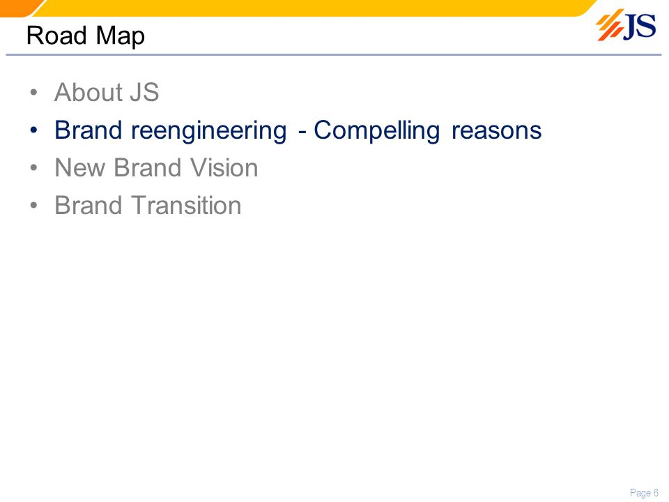 Page 6 Road Map About JS Brand reengineering - Compelling reasons New Brand Vision Brand Transition
