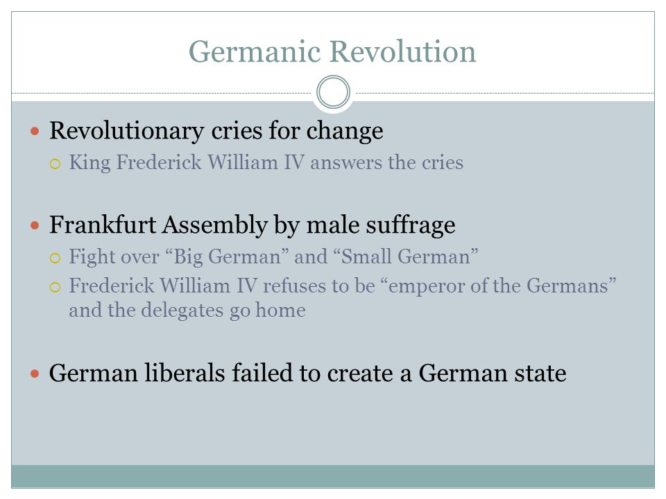 Germanic Revolution Revolutionary cries for change  King Frederick William IV answers the cries Frankfurt Assembly by male suffrage  Fight over Big German and Small German  Frederick William IV refuses to be emperor of the Germans and the delegates go home German liberals failed to create a German state