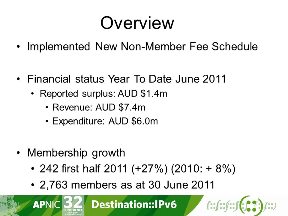 Overview Implemented New Non-Member Fee Schedule Financial status Year To Date June 2011 Reported surplus: AUD $1.4m Revenue: AUD $7.4m Expenditure: AUD $6.0m Membership growth 242 first half 2011 (+27%) (2010: + 8%) 2,763 members as at 30 June 2011