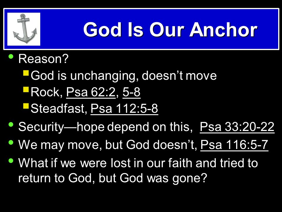 God Is Our Anchor Reason?  God is unchanging, doesn't move  Rock, Psa 62:2, 5-8  Steadfast, Psa 112:5-8 Security—hope depend on this, Psa 33:20-22