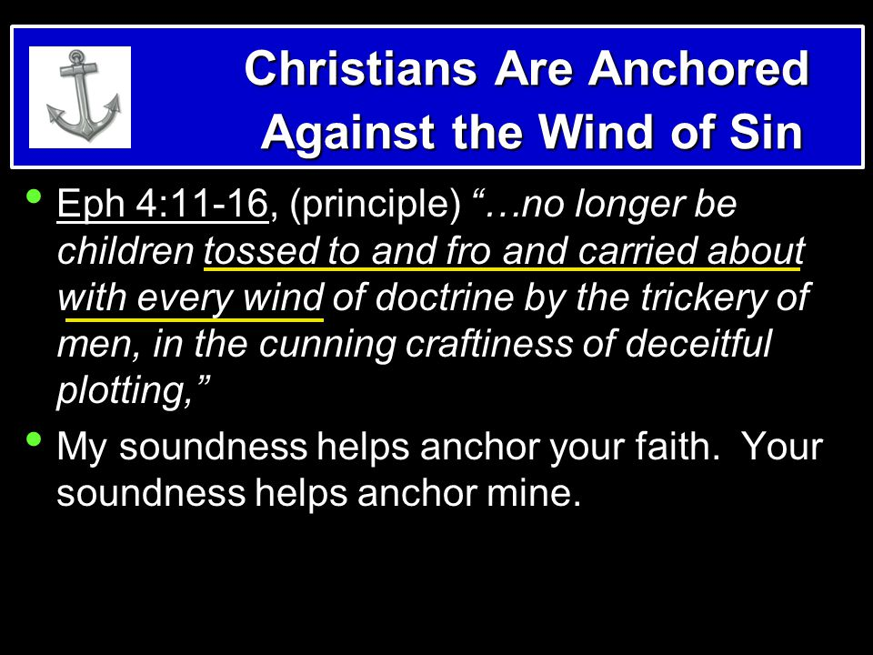 Christians Are Anchored Against the Wind of Sin Eph 4:11-16, (principle) …no longer be children tossed to and fro and carried about with every wind of doctrine by the trickery of men, in the cunning craftiness of deceitful plotting, My soundness helps anchor your faith.