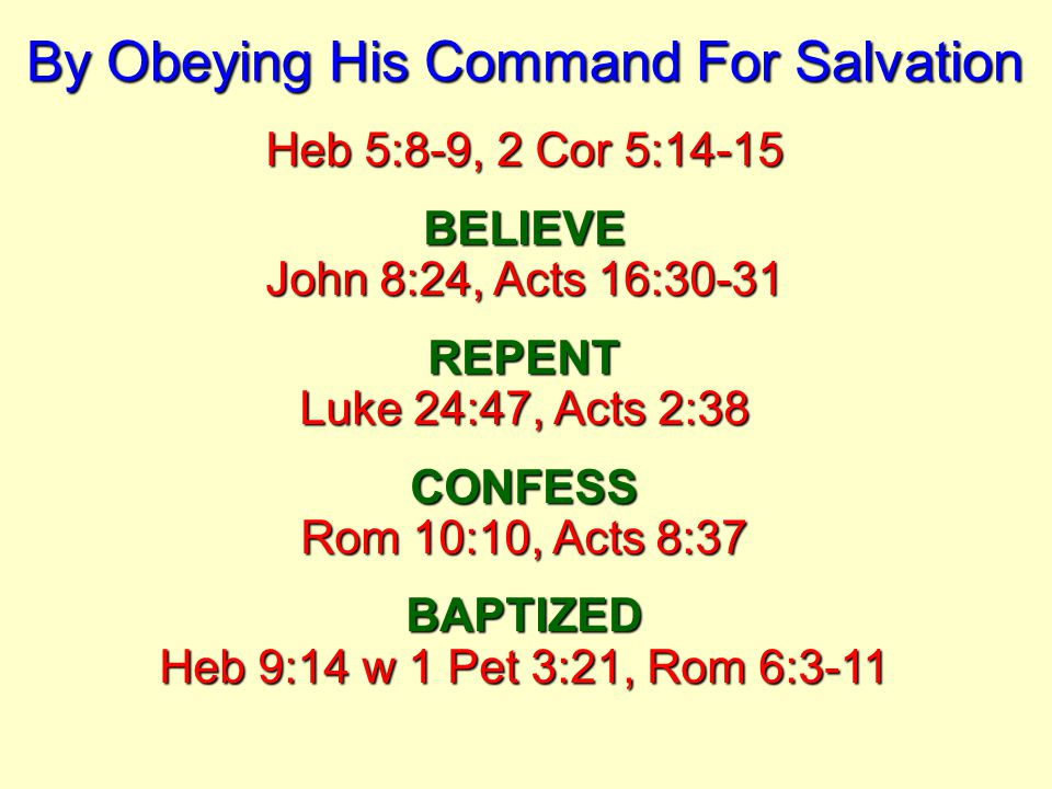 By Obeying His Command For Salvation Heb 5:8-9, 2 Cor 5:14-15 BELIEVE John 8:24, Acts 16:30-31 REPENT Luke 24:47, Acts 2:38 CONFESS Rom 10:10, Acts 8:37 BAPTIZED Heb 9:14 w 1 Pet 3:21, Rom 6:3-11
