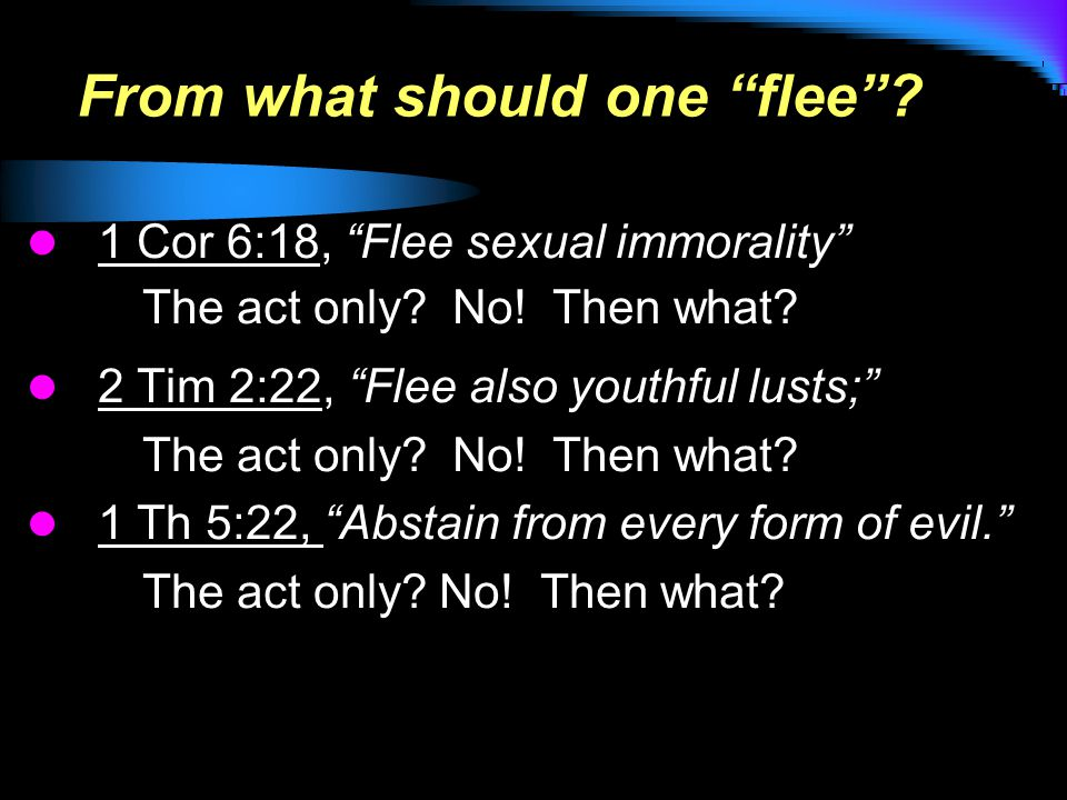 From what should one flee . 1 Cor 6:18, Flee sexual immorality The act only.