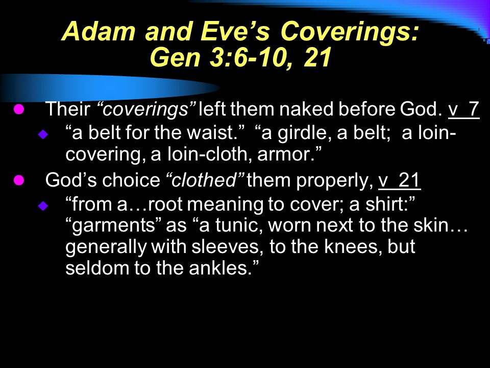 Adam and Eve's Coverings: Gen 3:6-10, 21 Their coverings left them naked before God.