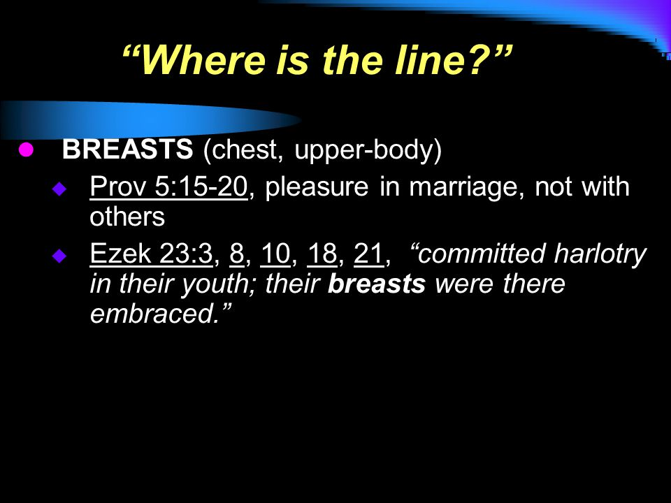Where is the line BREASTS (chest, upper-body)  Prov 5:15-20, pleasure in marriage, not with others  Ezek 23:3, 8, 10, 18, 21, committed harlotry in their youth; their breasts were there embraced.