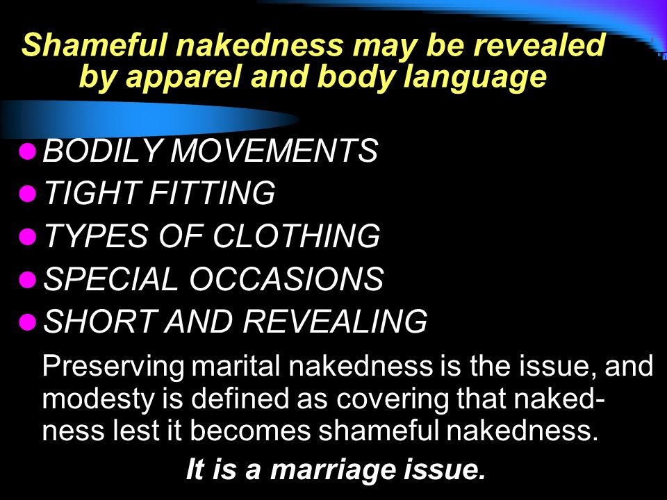 Shameful nakedness may be revealed by apparel and body language BODILY MOVEMENTS TIGHT FITTING TYPES OF CLOTHING SPECIAL OCCASIONS SHORT AND REVEALING Preserving marital nakedness is the issue, and modesty is defined as covering that naked- ness lest it becomes shameful nakedness.