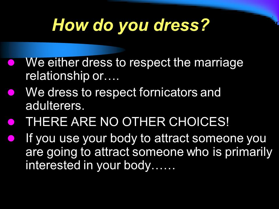 How do you dress. We either dress to respect the marriage relationship or….