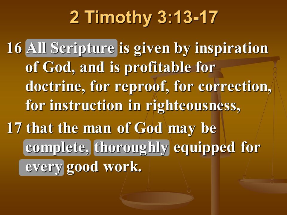 2 Timothy 3:13-17 16 All Scripture is given by inspiration of God, and is profitable for doctrine, for reproof, for correction, for instruction in righteousness, 17 that the man of God may be complete, thoroughly equipped for every good work.