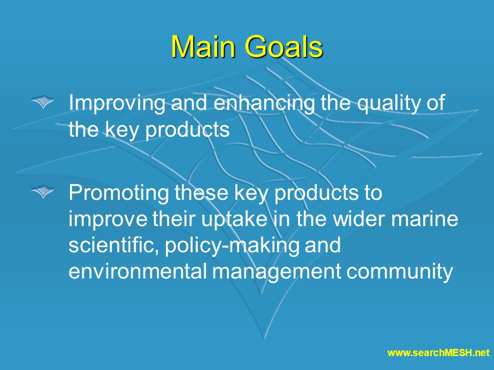 www.searchMESH.net Main Goals Improving and enhancing the quality of the key products Promoting these key products to improve their uptake in the wider marine scientific, policy-making and environmental management community