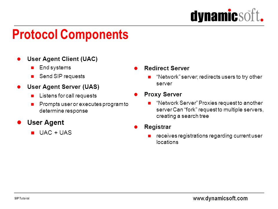 www.dynamicsoft.com SIP Tutoiral More on Forking Main benefits Allows rapid search for user at many locations Phone rings more than one place at a time Two variations Sequential Search: Try first address, only if that fails try second address Parallel Search: Try all addresses at once (as in previous slide) Hybrid approaches possible Many proxies can fork, resulting in tree of proxies Best response to forked request is chosen and forwarded upstream First 200 OK received First 600 received if no 200 OK Lowest numbered response after all responses are received, given none was 200 or 600 Note usually only one response is forwarded upstream