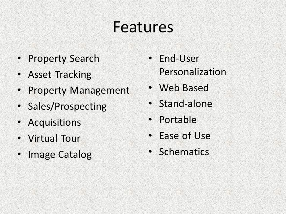 Features Property Search Asset Tracking Property Management Sales/Prospecting Acquisitions Virtual Tour Image Catalog End-User Personalization Web Based Stand-alone Portable Ease of Use Schematics
