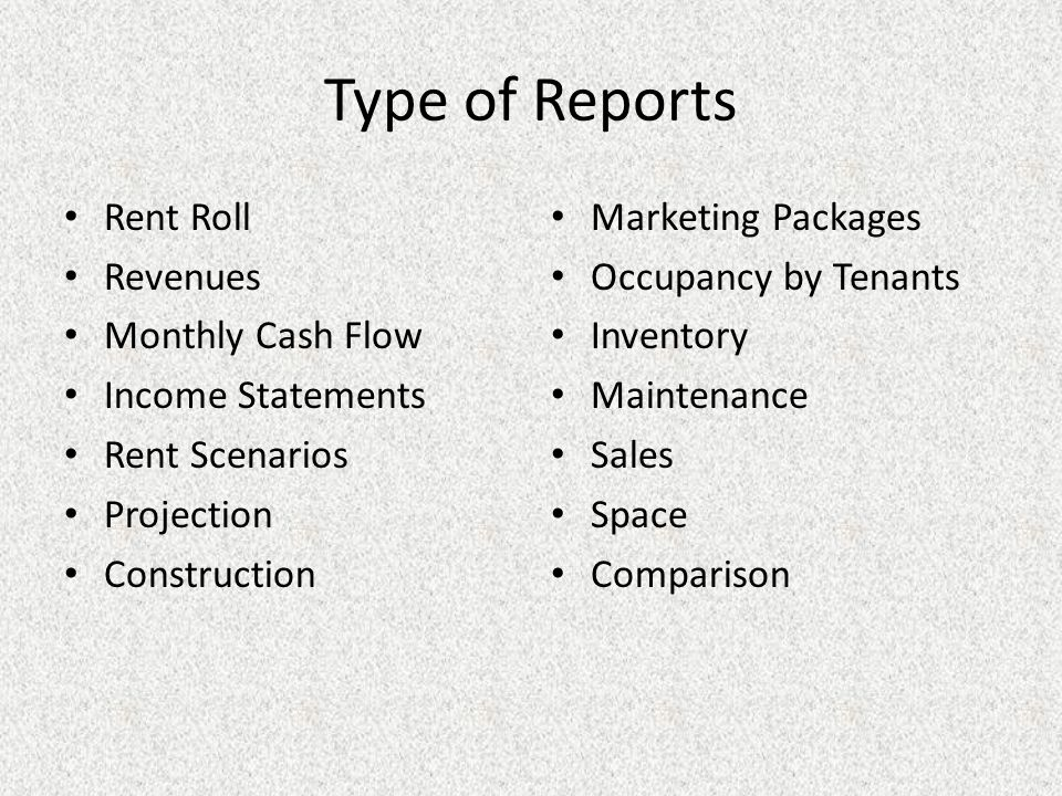 Type of Reports Rent Roll Revenues Monthly Cash Flow Income Statements Rent Scenarios Projection Construction Marketing Packages Occupancy by Tenants Inventory Maintenance Sales Space Comparison