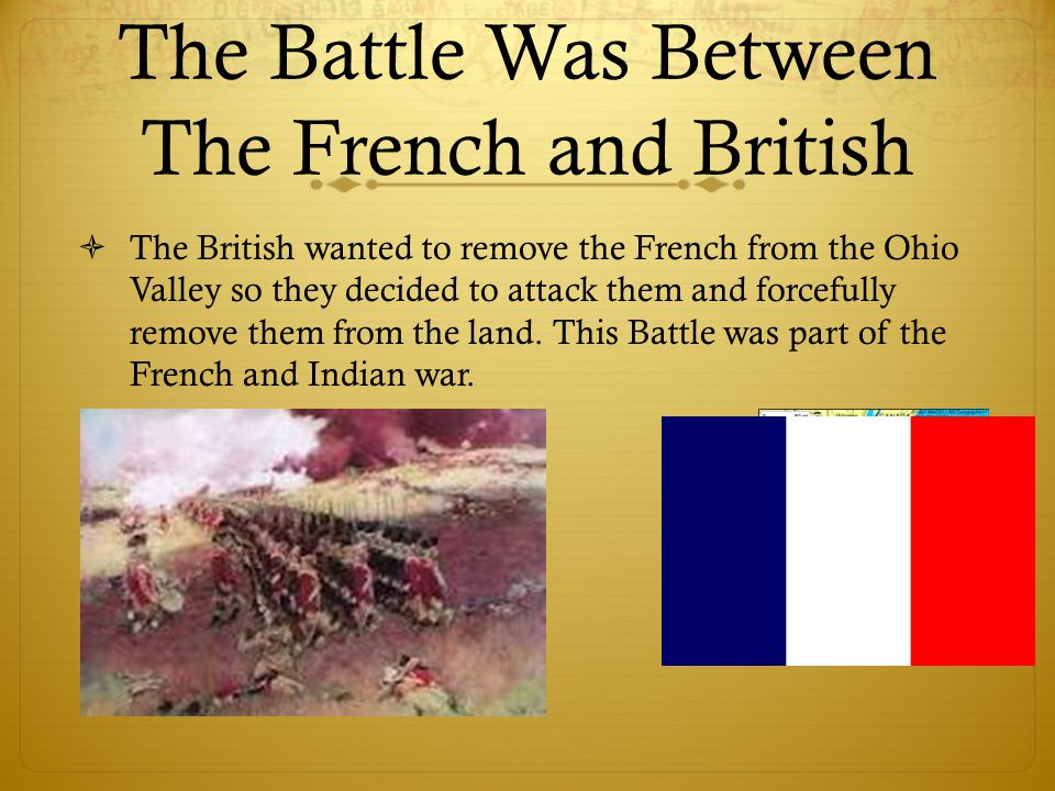 The Battle was led by…  The British were led by General Edward Braddock.