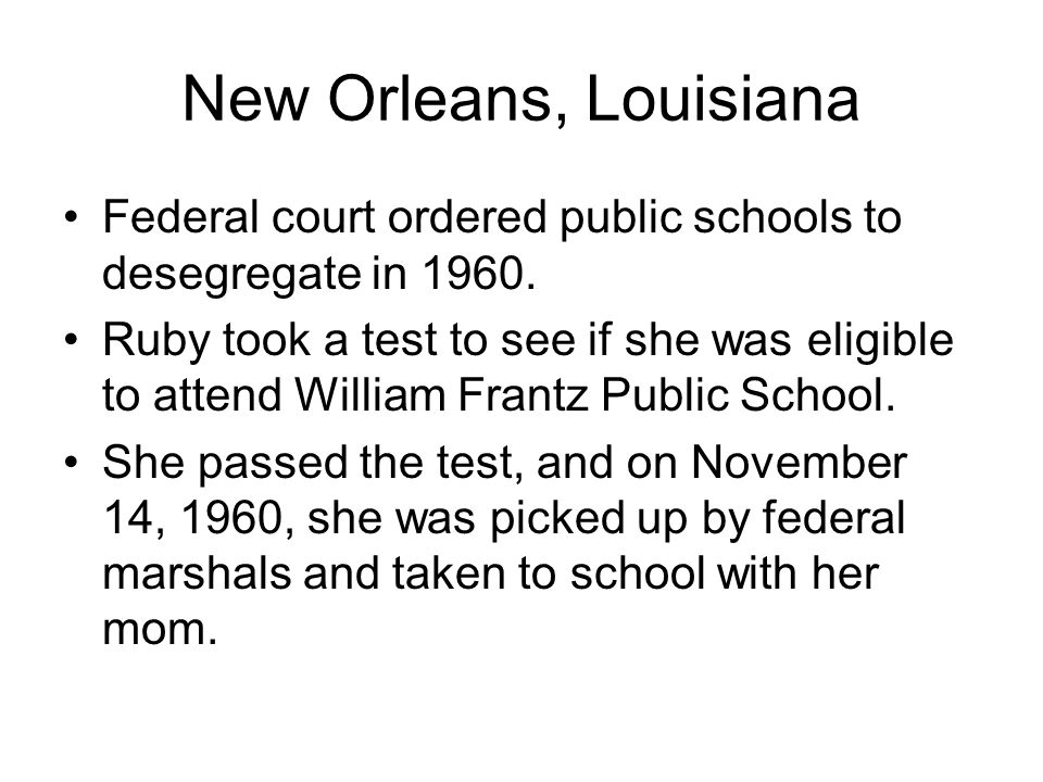 New Orleans, Louisiana Federal court ordered public schools to desegregate in 1960. Ruby took a test to see if she was eligible to attend William Fran