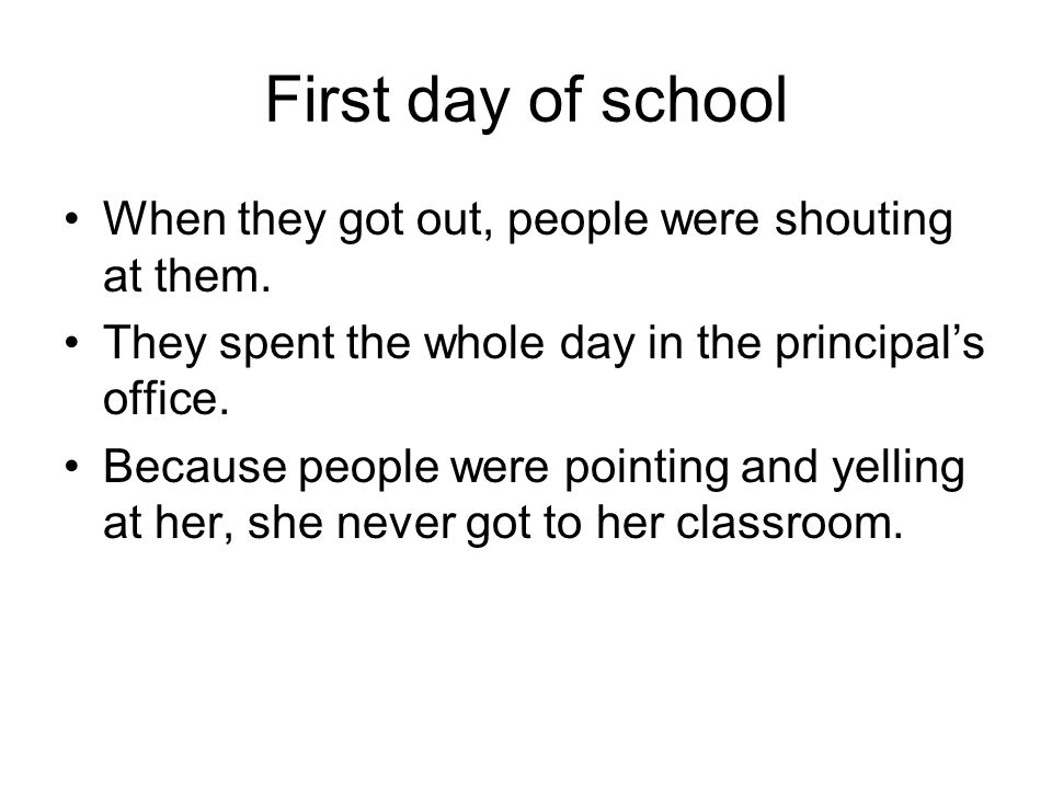 First day of school When they got out, people were shouting at them. They spent the whole day in the principal's office. Because people were pointing
