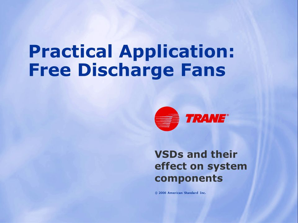 © 2006 American Standard Inc. Practical Application: Free Discharge Fans VSDs and their effect on system components