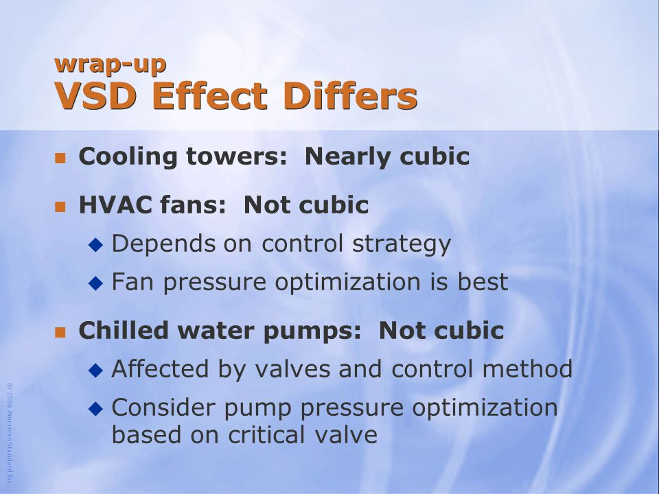 © 2006 American Standard Inc. wrap-up VSD Effect Differs n Cooling towers: Nearly cubic n HVAC fans: Not cubic u Depends on control strategy u Fan pre