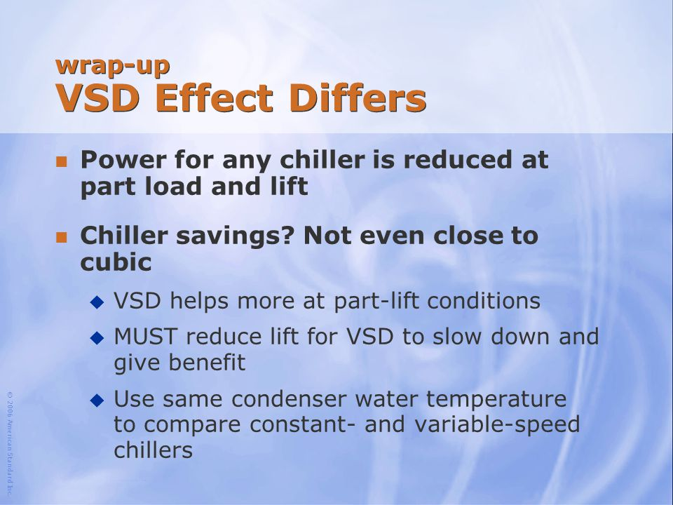 © 2006 American Standard Inc. wrap-up VSD Effect Differs n Power for any chiller is reduced at part load and lift n Chiller savings? Not even close to